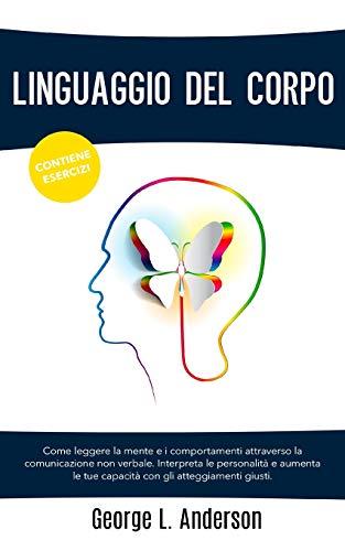 LINGUAGGIO DEL CORPO: Come leggere la mente e i comportamenti attraverso la comunicazione non verbale.Interpreta le personalità e aumenta le tue capacità con gli atteggiamenti giusti.CONTIENE ESERCIZI