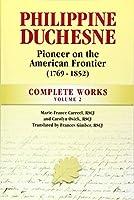 Philippine Duchesne, Pioneer on the American Frontier (1769-1852) Volume 2: Complete Works