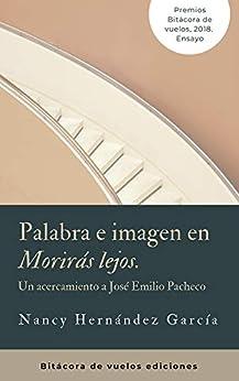 """Palabras e imagen en """"Morirás lejos"""": Un acercamiento a José Emilio Pacheco de [Nancy García Hernández]"""