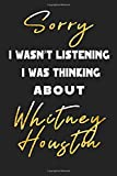 Sorry I Wasn't Listening I Was Thinking about Whitney houston: Unique Personalized Notebook, Simple Black and White Notebook, Personalized Gift, Cool ... and Men, 100 Lined Pages, 6x9'', Matte Finish