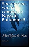 Soooooooo, you re coming to Nassau Bahamas!!!: Travel Guide & Facts