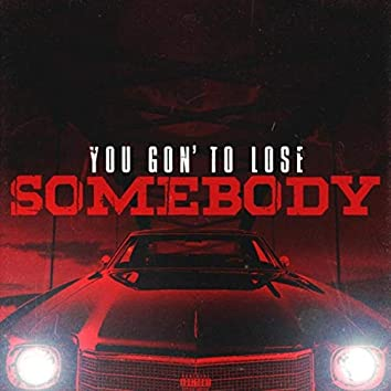 You Gon' to Lose Somebody