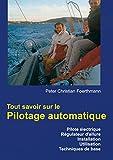 Tout savoir sur le Pilotage automatique: Pilote électrique Régulateur d'allure Installation Utilisation Techniques de base (French Edition)