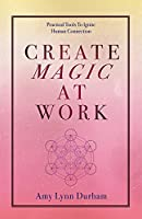 Create Magic at Work: Practical Tools to Ignite Human Connection