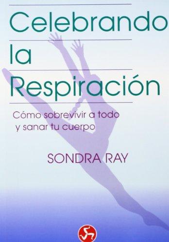 Celebrando la respiración: Cómo sobrevivir a todo y sanar tu cuerpo (Renacimiento y relaciones)