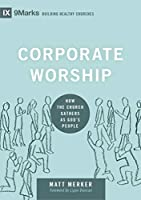 Corporate Worship: How the Church Gathers As God's People (9marks: Building Healthy Churches)