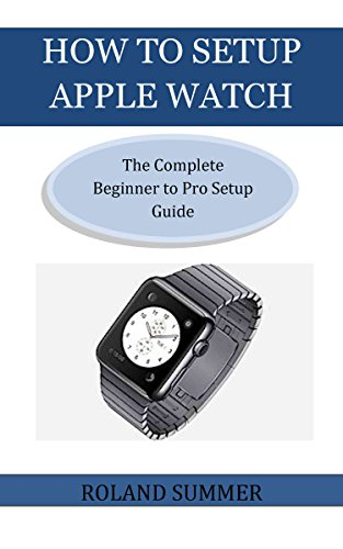 HOW TO SETUP APPLE WATCH: The Complete Beginner to Pro Setup Guide (English Edition)