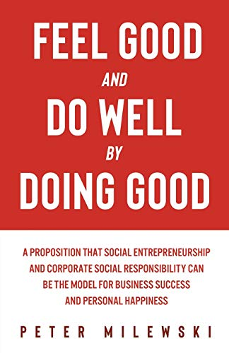 Feel Good and Do Well by Doing Good: A Proposition That Social Entrepreneurship and Corporate Social Responsibility Can Be the Model for Business Success and Personal Happiness