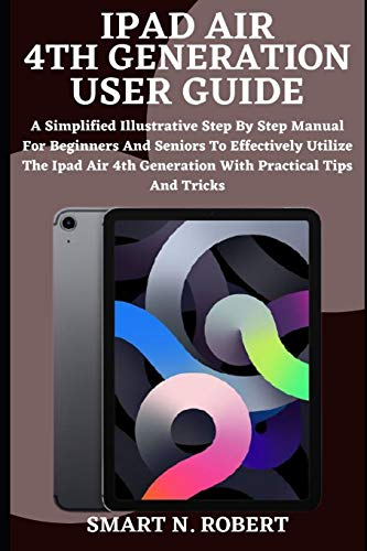 """IPAD AIR 4th GENERATION USER GUIDE: A Complete Step By Step Instruction Manual for Beginners and seniors to Learn How to Use the New Apple iPad AIR 4 (10.9"""") Like a Pro"""