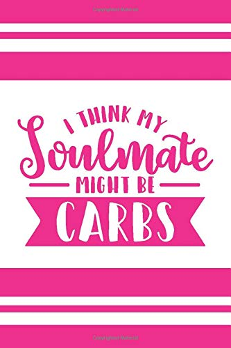 I think me soulmate might be carbs: Perfect 6x9,150 page notebook for the women in your life