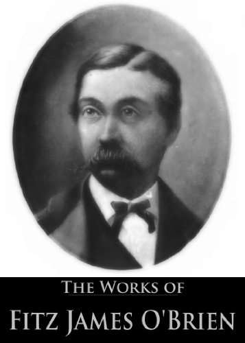 The Works of Fitz James O'Brien: The Diamond Lens, The Lost Room, The Wondersmith, What Was It?: A Mystery, My Wife's Tempter, The Golden Ingot (6 Books ... Active Table of Contents) (English Edition)