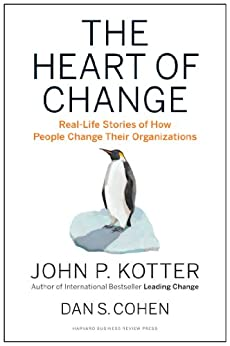 The Heart of Change: Real-Life Stories of How People Change Their Organizations by [John P. Kotter, Dan S. Cohen]