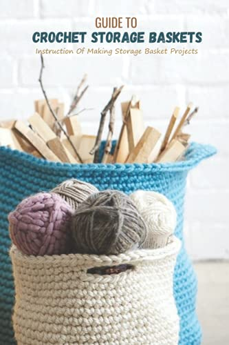 Guide To Crochet Storage Baskets: Instruction Of Making Storage Basket Projects: Making Storage Baskets Ideas