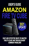 AMAZON FIRE TV CUBE USER'S GUIDE: Easy And Effective Ways To Master Fire TV Cube And Troubleshoot Common Problems - Control Your TV Hands-Free With Alexa - Step By Step Guide For Beginners