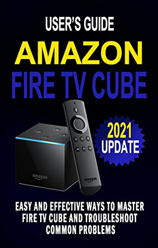 AMAZON FIRE TV CUBE USER'S GUIDE: Easy And Effective Ways To Master Fire TV Cube And Troubleshoot Common Problems - Control Your TV Hands-Free With Alexa ... Step Guide For Beginners (English Edition)