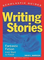Writing Stories: Fantastic Fiction from Start to Finish (Scholastic Guides)