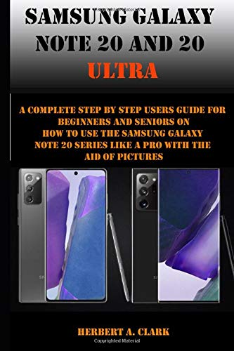 SAMSUNG GALAXY NOTE 20 AND 20 ULTRA: A Complete Step By Step Users Guide For Beginners And Seniors On How To Use The Samsung galaxy note 20 Series Like A Pro With The Aid Of Pictures