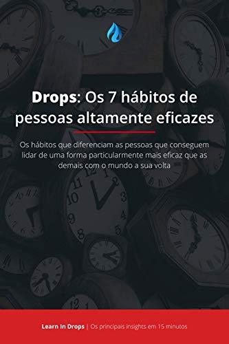 Drops: Os 7 hábitos de pessoas altamente eficazes: Os principais insights por trás do livro que que explica as diferenças entre as pessoas que conseguem ... objetivos das demais (Learn in Drops 1)