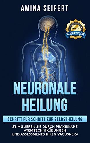Neuronale Heilung: Schritt für Schritt zur Selbstheilung. Stimulieren Sie durch praxisnahe Atemtechnikübungen und Assessments Ihren Vagusnerv. inkl. Trainingspläne