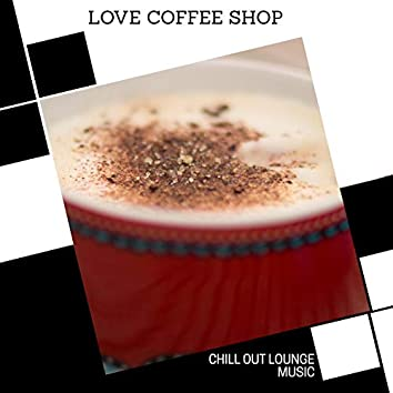 Love Coffee Shop - Chill Out Lounge Music