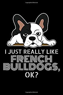 I Just Really Like French Bulldogs, Ok?: Wide Ruled French Bulldog Notebook / Journal to Write In your Ideas. Funny Frenchie Art Accessories & ... Bulldog Gift Idea for Women, Men & Kids.