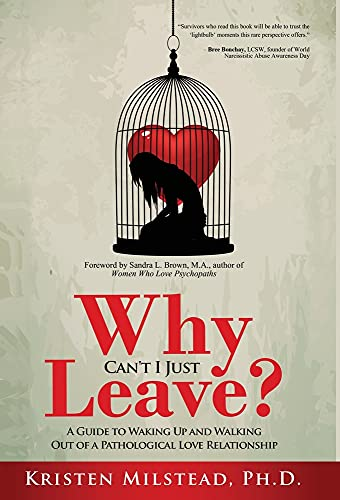 Why Can't I Just Leave: A Guide to Waking Up and Walking Out of a Pathological Love Relationship
