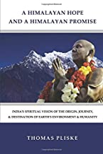 A HIMALAYAN HOPE AND A HIMALAYAN PROMISE: India's Spiritual Vision of the Origin, Journey, & Destination of Earth's Environment & Humanity