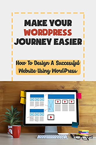 Make Your WordPress Journey Easier: How To Design A Successful Website Using WordPress: Building A Wordpress Website (English Edition)