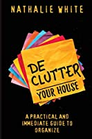 Declutter your House: A Practical And Immediate Guide To Organizing the Cleaning of your House