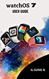 Watch0S 7 user guide: Step by step quick instruction manual and complete user guide for watchOS7 for Apple watch series 6 and SE for beginners, newbies and seniors (English Edition)