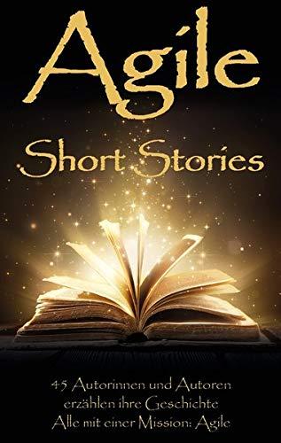 Agile Short Stories: 45 Autorinnen und Autoren erzählen ihre Geschichte - Alle mit einer Mission: Agile