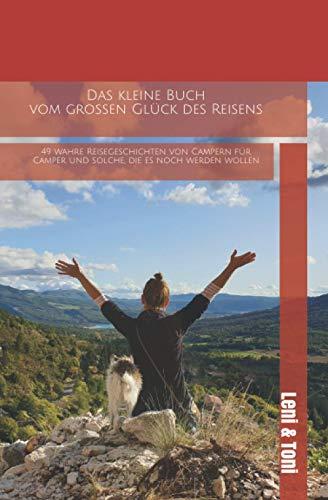 Das kleine Buch vom großen Glück des Reisens: 49 wahre Reisegeschichten von Campern für Camper und solche, die es noch werden wollen