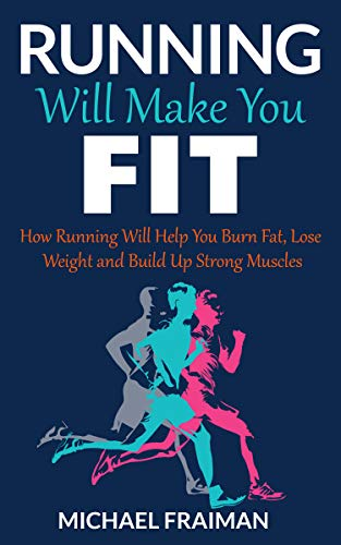 Running Will Make You Fit: How Running Will Help You Burn Fat, Lose Weight and Build Up Strong Muscles (Runners, Fitness, HIIT, Muscle, Weight Loss, Cardio, 10k training)