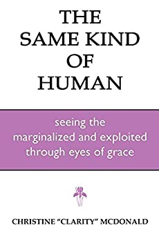 The Same Kind of Human: Seeing the Marginalized and Exploited through Eyes of Grace by [Christine McDonald]