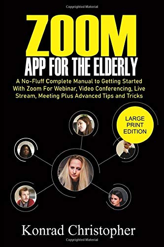 Zoom App For The Elderly: A No-Fluff Complete Manual to Getting Started with Zoom for Webinar, Video Conferencing, Live Stream, Meeting plus Advanced tips and tricks