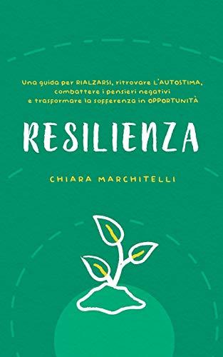 RESILIENZA: Una guida per rialzarsi, ritrovare l'autostima, combattere i pensieri negativi e trasformare la sofferenza in opportunità