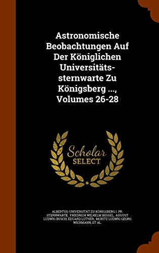 Astronomische Beobachtungen Auf Der Koniglichen Universitats-Sternwarte Zu Konigsberg ..., Volumes 26-28