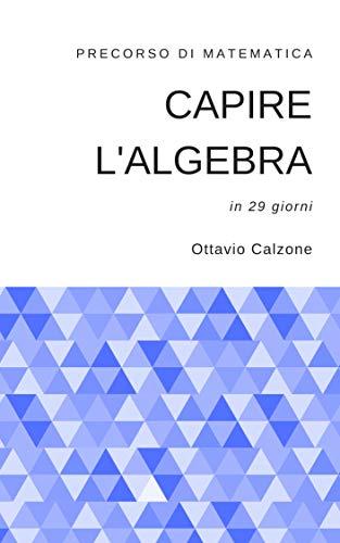 Capire l'algebra: precorso di matematica in 29 giorni (Italian Edition)