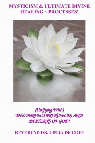 Book: Mysticism and Ultimate Divine Healing Processes ~: The Perfect Principles And Patterns of God! by Reverend Dr. Linda De Coff
