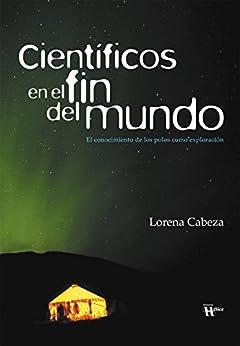 [Lorena Cabeza, Ignacio Fernández Bayo]のCientíficos en el fin del mundo: El conocimiento de los polos como exploración (Spanish Edition)