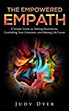 The Empowered Empath: A Simple Guide on Setting Boundaries, Controlling Your Emotions, and Making Life Easier