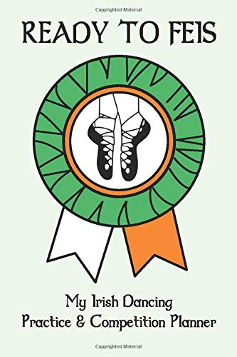 My Irish Dancing Practice and Competition Planner: Ready To Feis: Document your practices, formulate your goals and record your success at each Feis. (Irish Planners, Band 1)