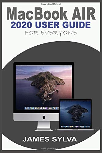 MACBOOK AIR 2020 USER GUIDE FOR EVERYONE: The Step By Step Instruction Manual For Beginners, Seniors And Pros To Effectively Master The New MacBook Air & Operations Of macOS Catalina With Screenshoots