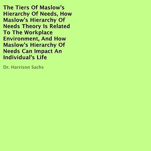 The Tiers of Maslow's Hierarchy of Needs, How Maslow's Hierarchy of Needs Theory Is Related to the Workplace Environment, and How Maslow's Hierarchy of Needs Can Impact an Individual's Life audiobook cover art