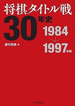 [週刊将棋]の将棋タイトル戦30年史 1984~1997年編