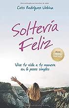 Soltería Feliz: Vive tu vida a tu manera en 6 pasos simples (Spanish Edition)