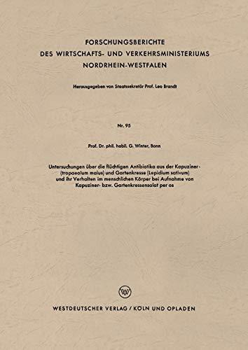 Untersuchungen über die flüchtigen Antibiotika aus der Kapuziner- (tropaeolum maius) und Gartenkresse (Lepidium sativum) und ihr Verhalten im ... Nordrhein-Westfalen (95), Band 95)