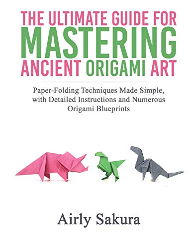 THE ULTIMATE GUIDE FOR MASTERING THE ANCIENT ORIGAMI ART: Paper-Folding Techniques Made Simple, with Detailed Instructions and Numerous Origami Blueprints