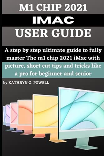 M1 CHIP 2021 IMAC USER GUIDE: A step by step ultimate guide to fully master The m1 chip 2021 iMac with picture, short cut tips and tricks like a pro for beginner and senior.