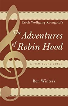 Erich Wolfgang Korngold's The Adventures of Robin Hood: A Film Score Guide (Film Score Guides Book 6) by [Ben Winters]